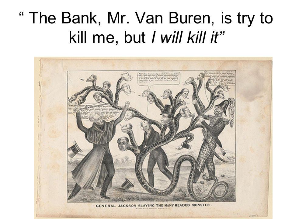 The Bank, Mr. Van Buren, is try to kill me, but I will kill it