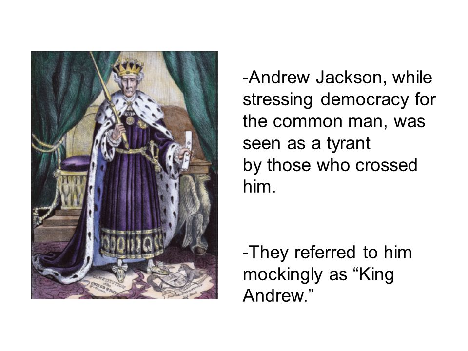 -Andrew Jackson, while stressing democracy for the common man, was seen as a tyrant by those who crossed him.
