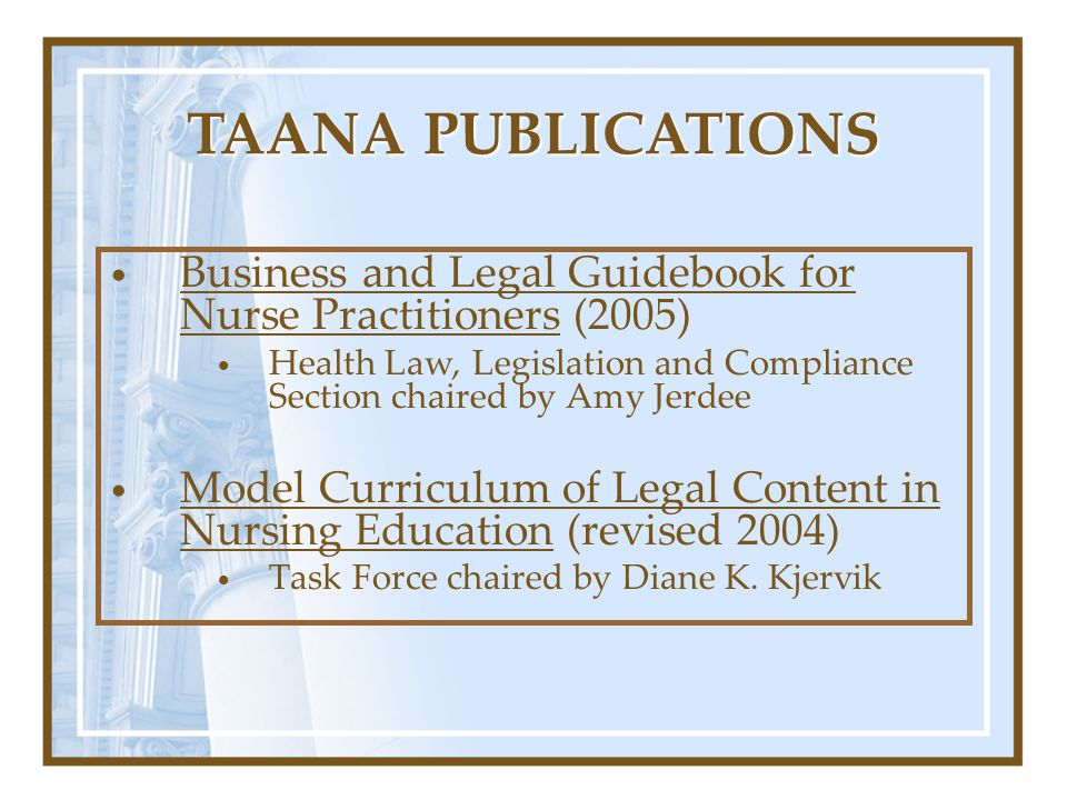 TAANA PUBLICATIONS Business and Legal Guidebook for Nurse Practitioners (2005) Health Law, Legislation and Compliance Section chaired by Amy Jerdee.