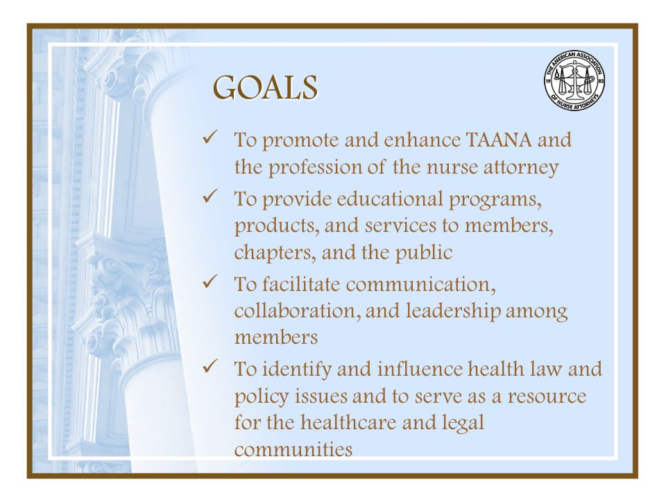 GOALS To promote and enhance TAANA and the profession of the nurse attorney.