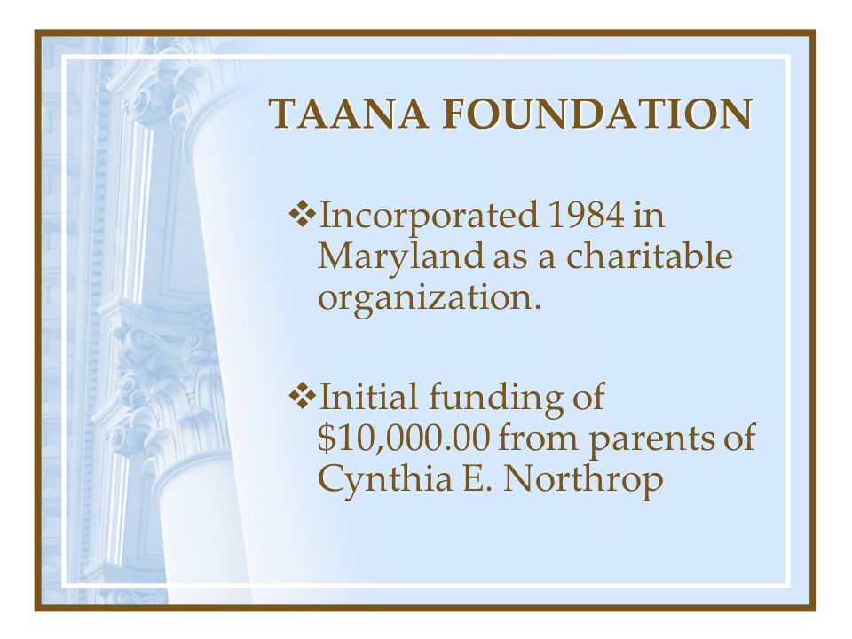 TAANA FOUNDATION Incorporated 1984 in Maryland as a charitable organization.