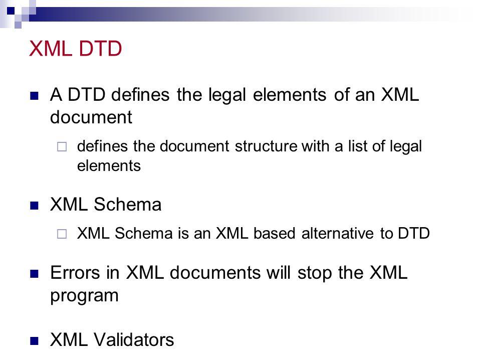 XML DTD A DTD defines the legal elements of an XML document XML Schema