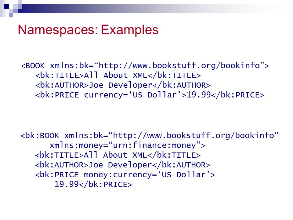 Namespaces: Examples <BOOK xmlns:bk= http://www.bookstuff.org/bookinfo > <bk:TITLE>All About XML</bk:TITLE>