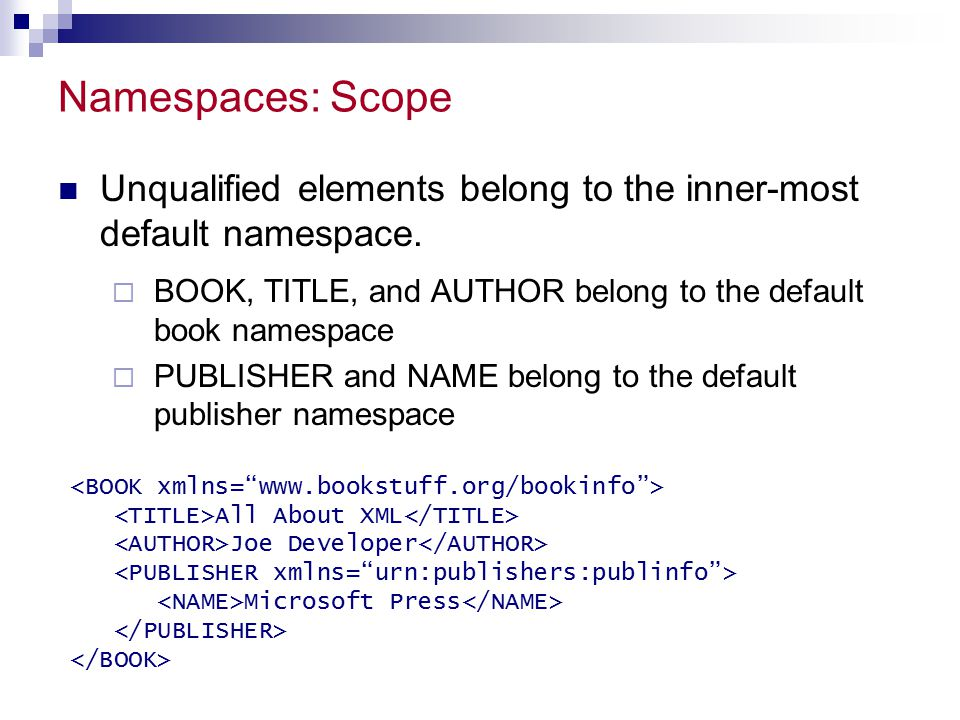 Namespaces: Scope Unqualified elements belong to the inner-most default namespace. BOOK, TITLE, and AUTHOR belong to the default book namespace.