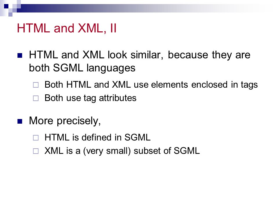 HTML and XML, II HTML and XML look similar, because they are both SGML languages. Both HTML and XML use elements enclosed in tags.