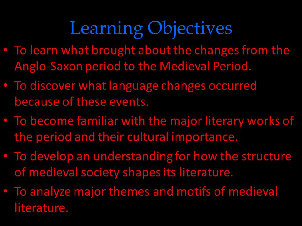 Learning Objectives To learn what brought about the changes from the Anglo-Saxon period to the Medieval Period.