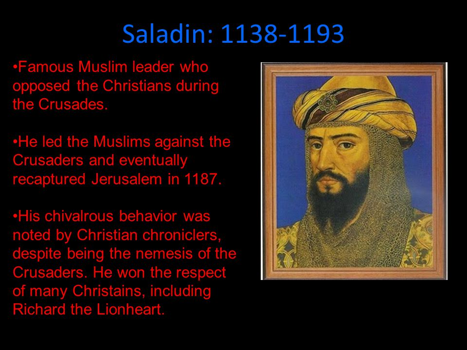 Saladin: 1138-1193 Famous Muslim leader who opposed the Christians during the Crusades.