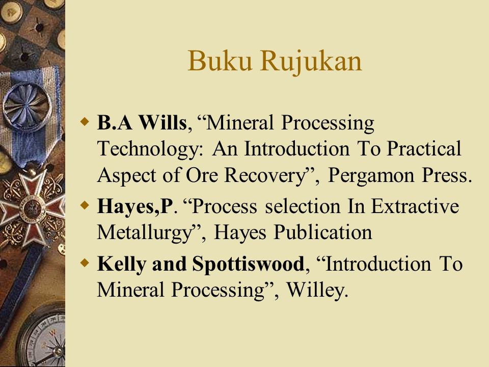 Buku Rujukan B.A Wills, Mineral Processing Technology: An Introduction To Practical Aspect of Ore Recovery , Pergamon Press.