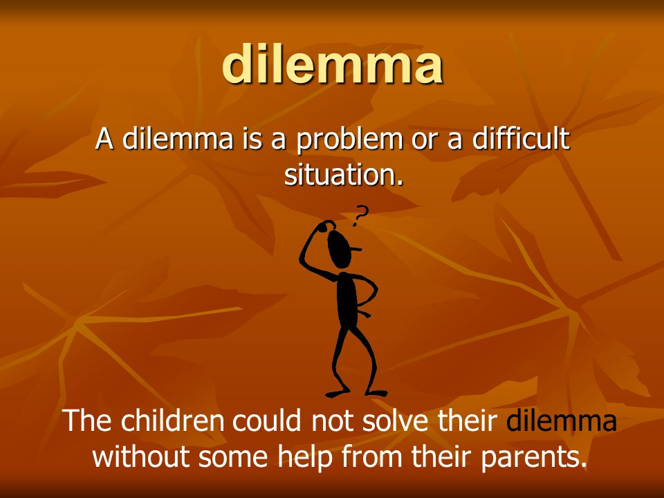 A dilemma is a problem or a difficult situation.