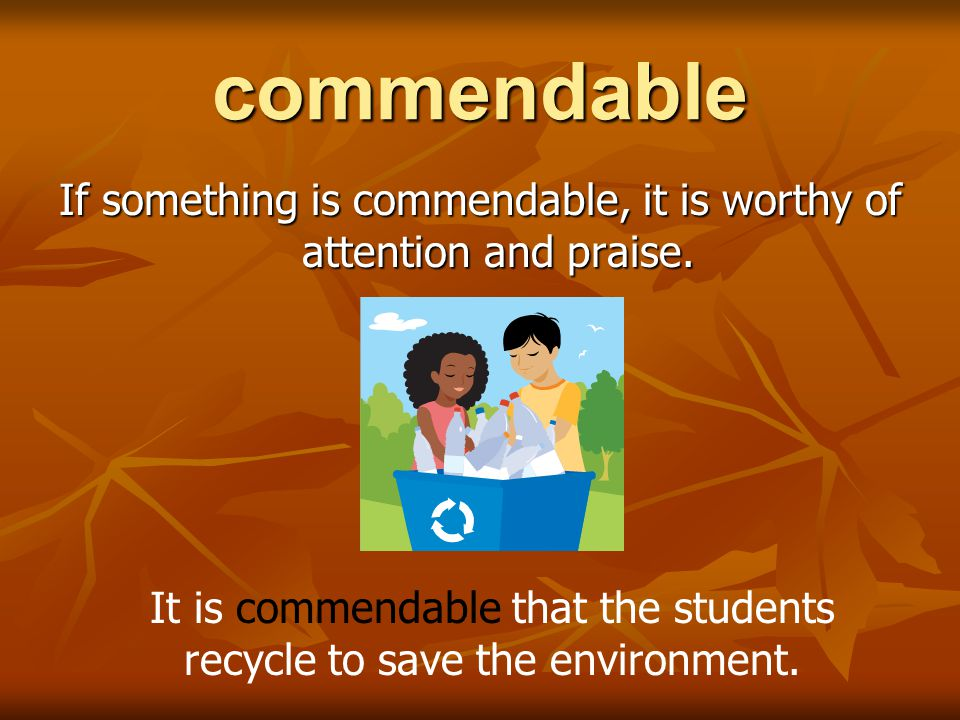 commendable If something is commendable, it is worthy of attention and praise.