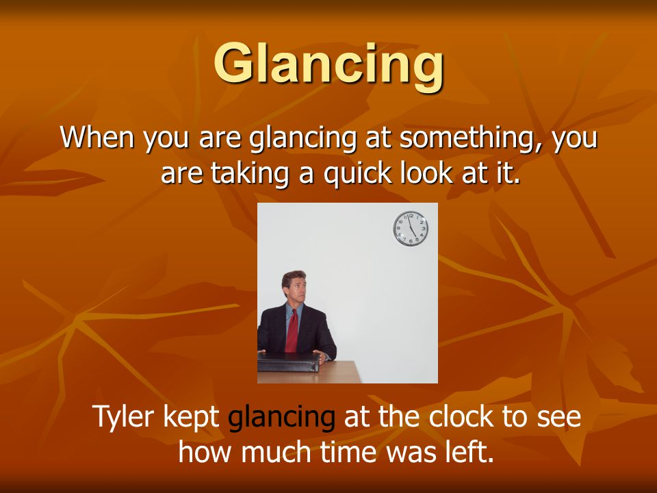 Glancing When you are glancing at something, you are taking a quick look at it.