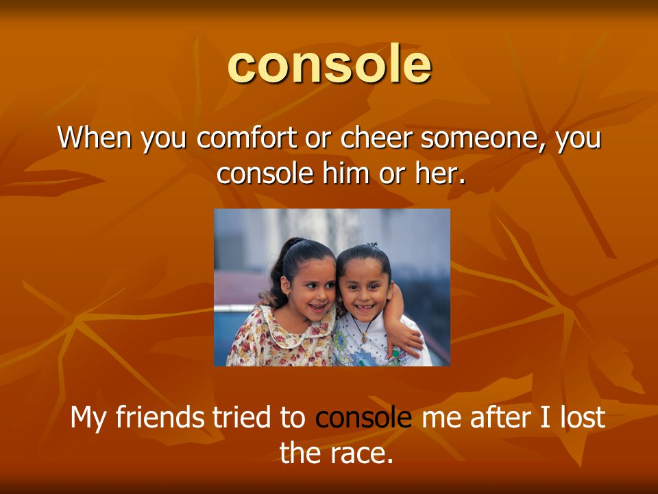 console When you comfort or cheer someone, you console him or her.