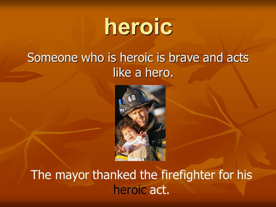 heroic Someone who is heroic is brave and acts like a hero.