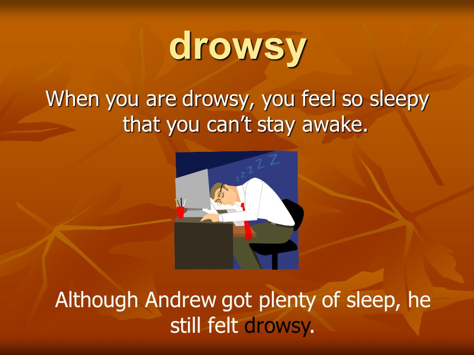 drowsy When you are drowsy, you feel so sleepy that you can't stay awake.