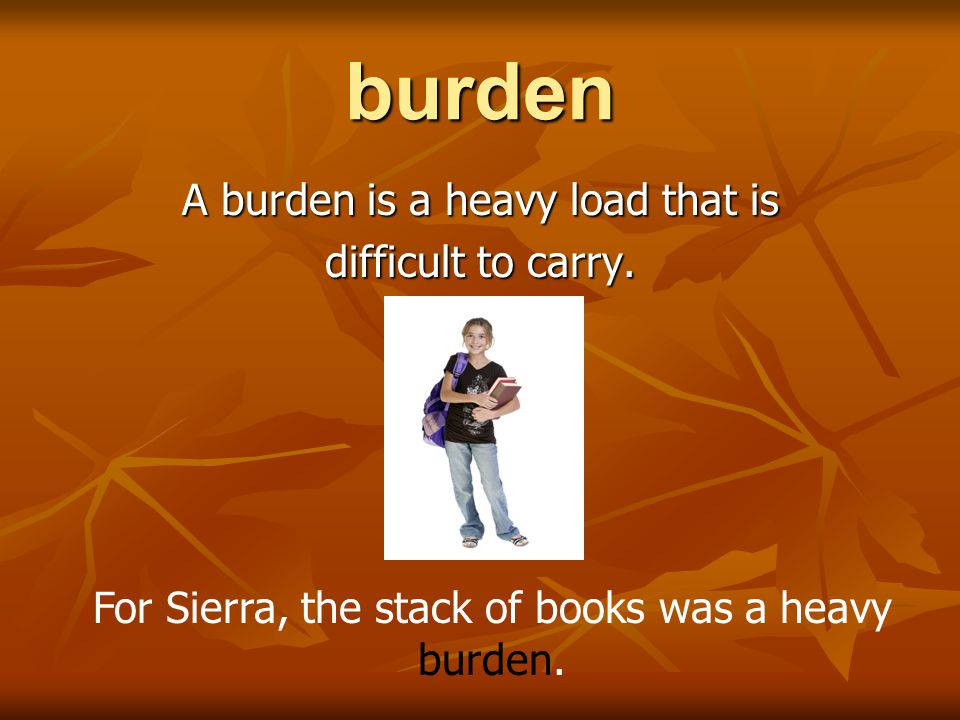 burden A burden is a heavy load that is difficult to carry.