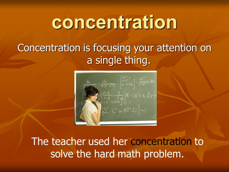 concentration Concentration is focusing your attention on a single thing.