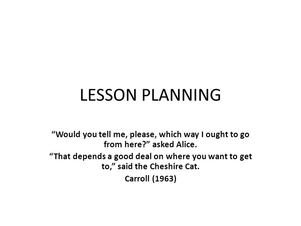 LESSON PLANNING Would you tell me, please, which way I ought to go from here asked Alice.