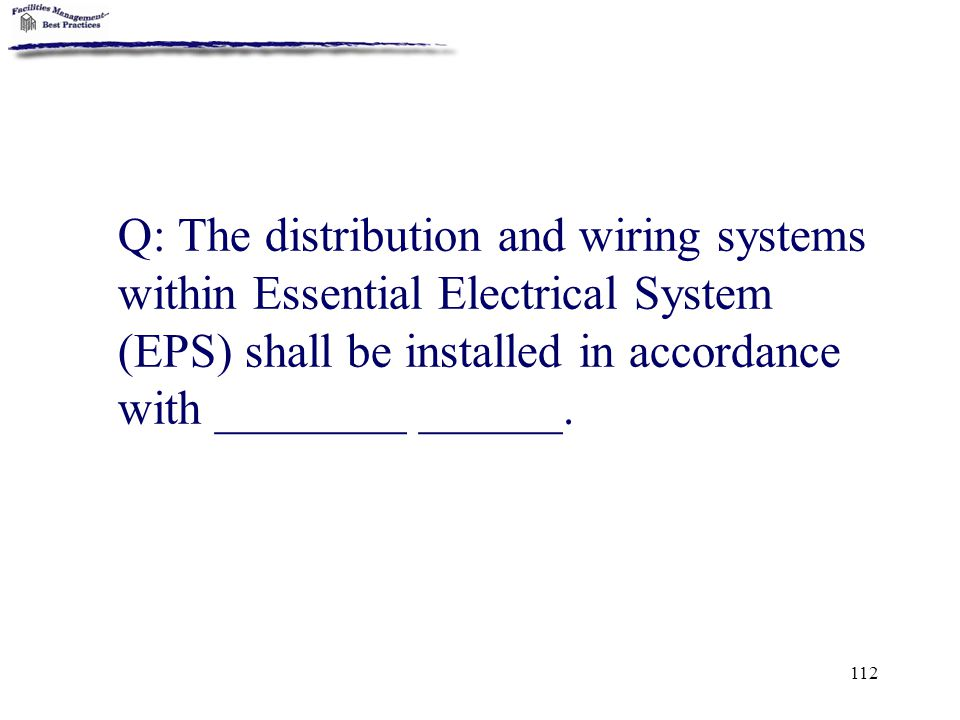 Q: The distribution and wiring systems within Essential Electrical System (EPS) shall be installed in accordance with ________ ______.