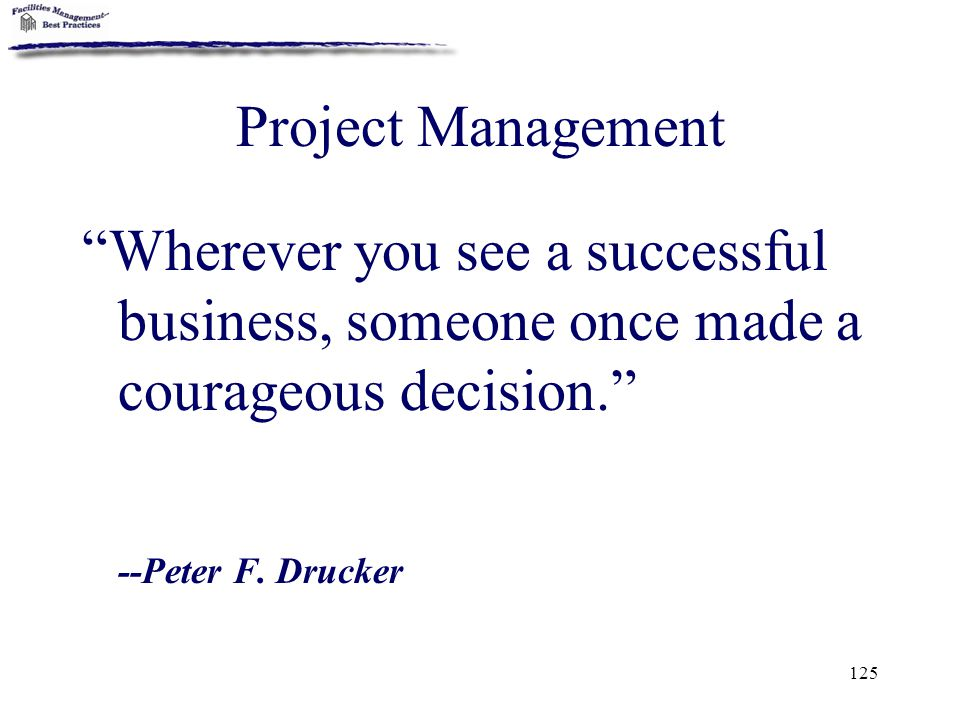 Project Management Wherever you see a successful business, someone once made a courageous decision.