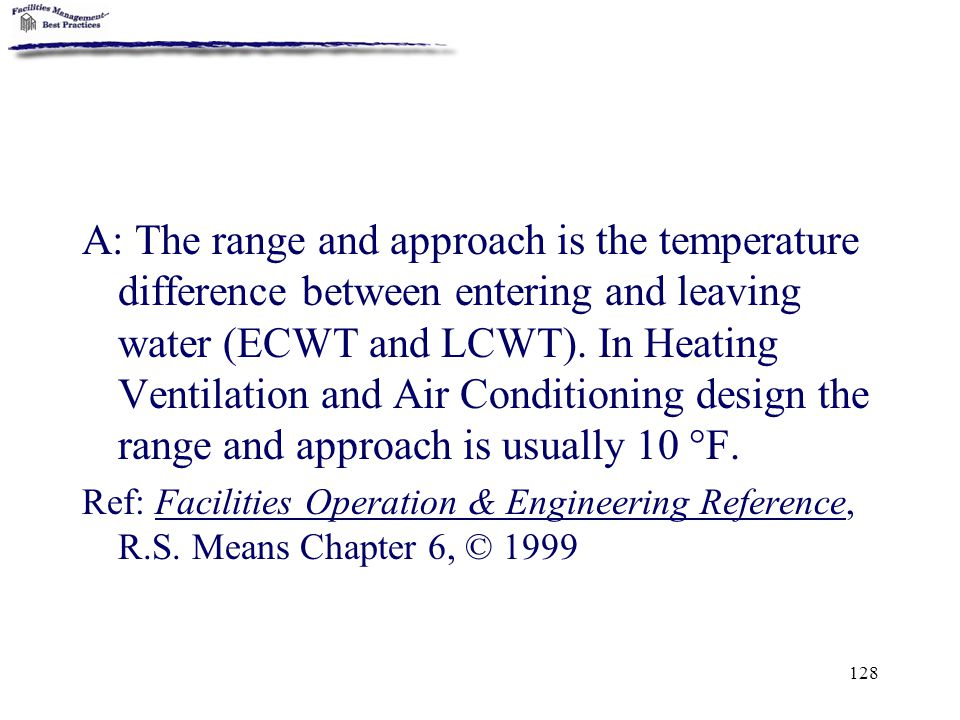 A: The range and approach is the temperature difference between entering and leaving water (ECWT and LCWT). In Heating Ventilation and Air Conditioning design the range and approach is usually 10 °F.