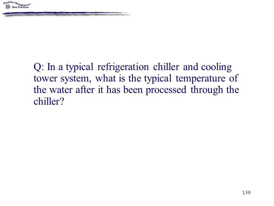 Q: In a typical refrigeration chiller and cooling tower system, what is the typical temperature of the water after it has been processed through the chiller