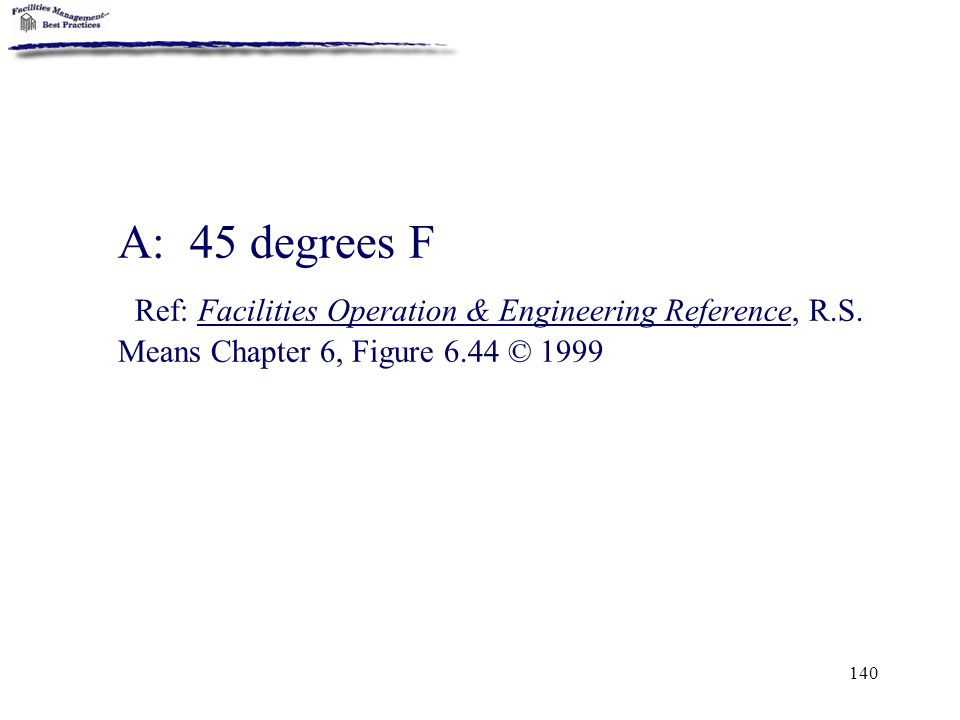 A: 45 degrees F Ref: Facilities Operation & Engineering Reference, R.S.