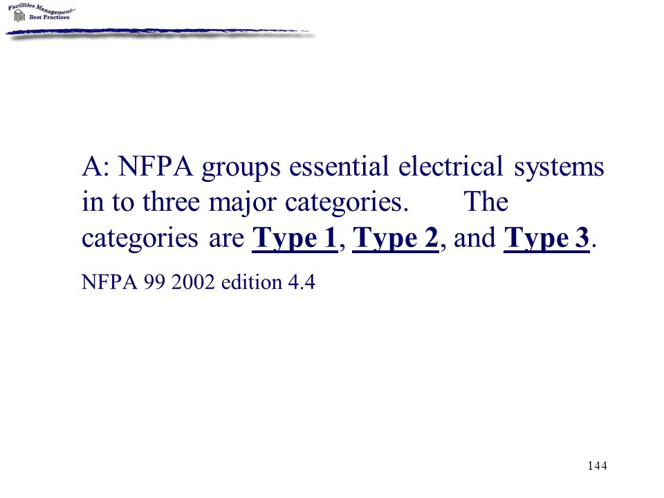 A: NFPA groups essential electrical systems in to three major categories. The categories are Type 1, Type 2, and Type 3.
