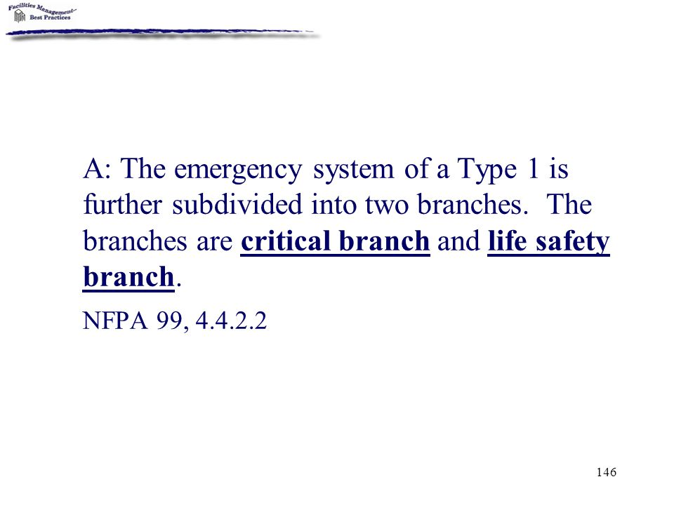 A: The emergency system of a Type 1 is further subdivided into two branches. The branches are critical branch and life safety branch.