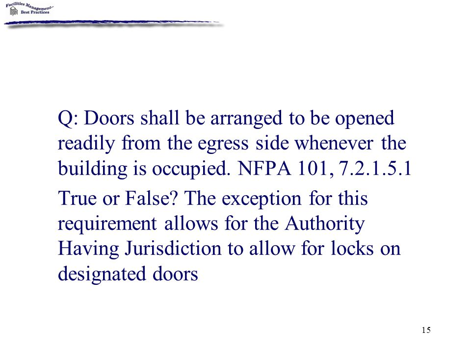 Q: Doors shall be arranged to be opened readily from the egress side whenever the building is occupied. NFPA 101, 7.2.1.5.1