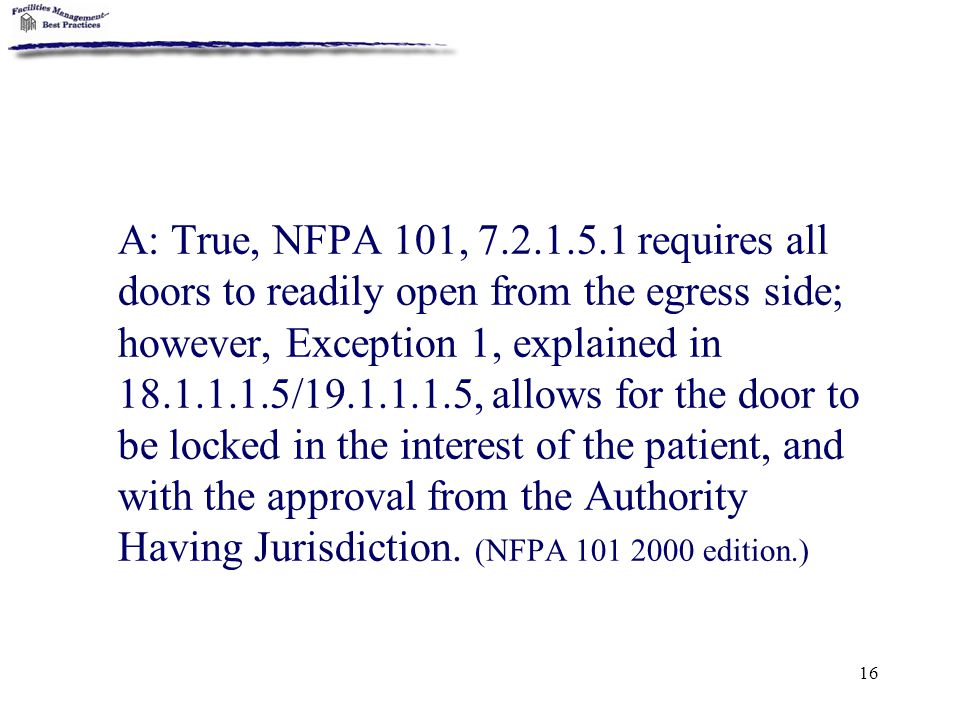 A: True, NFPA 101, 7.2.1.5.1 requires all doors to readily open from the egress side; however, Exception 1, explained in 18.1.1.1.5/19.1.1.1.5, allows for the door to be locked in the interest of the patient, and with the approval from the Authority Having Jurisdiction.