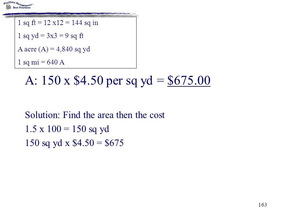 1 sq ft = 12 x12 = 144 sq in 1 sq yd = 3x3 = 9 sq ft. A acre (A) = 4,840 sq yd. 1 sq mi = 640 A. A: 150 x $4.50 per sq yd = $675.00.