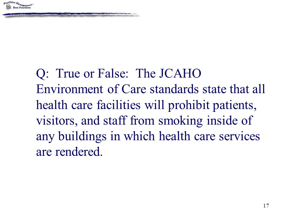 Q: True or False: The JCAHO Environment of Care standards state that all health care facilities will prohibit patients, visitors, and staff from smoking inside of any buildings in which health care services are rendered.
