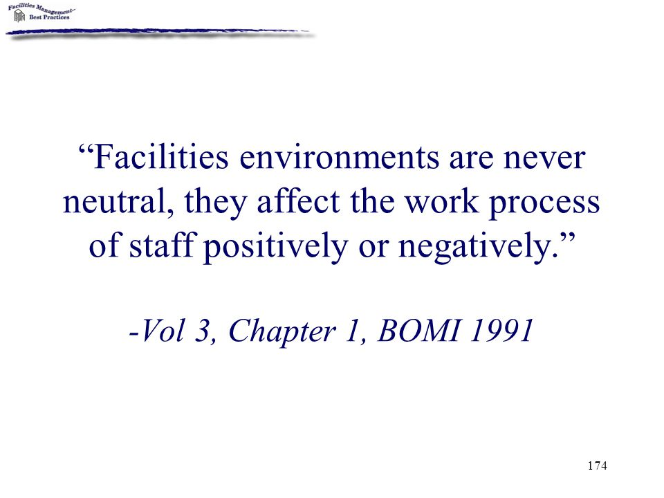 Facilities environments are never neutral, they affect the work process of staff positively or negatively. -Vol 3, Chapter 1, BOMI 1991
