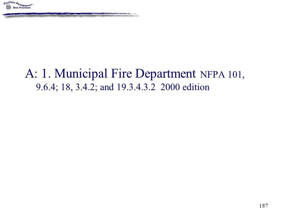 A: 1. Municipal Fire Department NFPA 101, 9. 6. 4; 18, 3. 4. 2; and 19