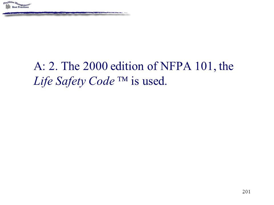 A: 2. The 2000 edition of NFPA 101, the Life Safety Code  is used.