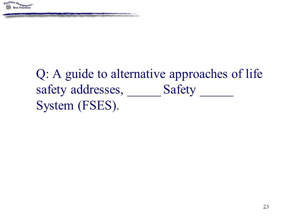 Q: A guide to alternative approaches of life safety addresses, _____ Safety _____ System (FSES).