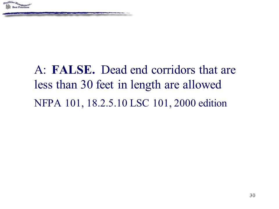A: FALSE. Dead end corridors that are less than 30 feet in length are allowed