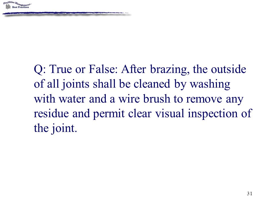 Q: True or False: After brazing, the outside of all joints shall be cleaned by washing with water and a wire brush to remove any residue and permit clear visual inspection of the joint.