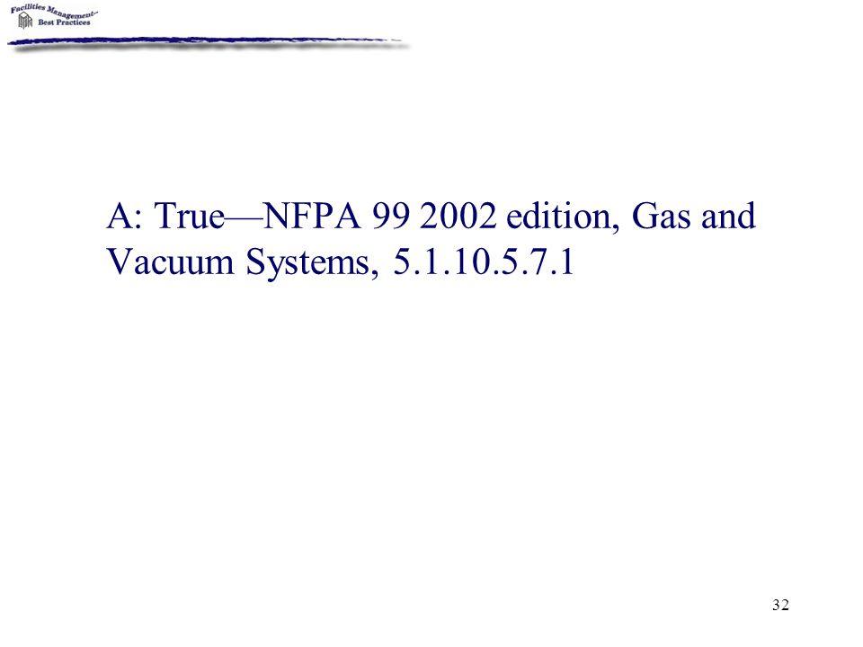 A: True—NFPA 99 2002 edition, Gas and Vacuum Systems, 5.1.10.5.7.1