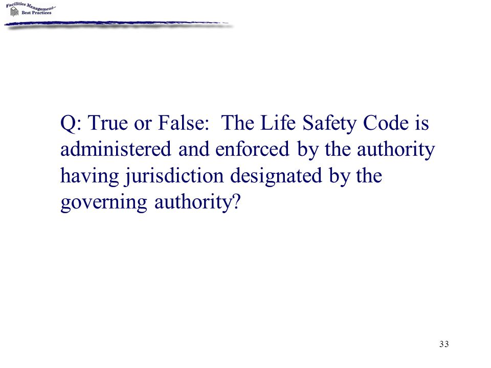 Q: True or False: The Life Safety Code is administered and enforced by the authority having jurisdiction designated by the governing authority