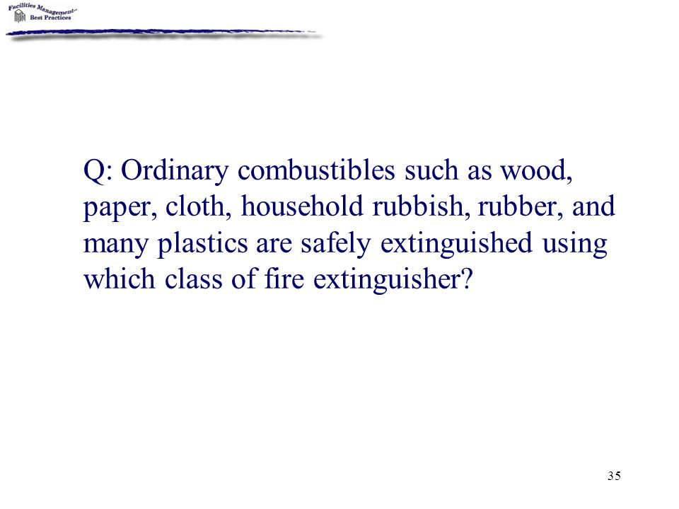 Q: Ordinary combustibles such as wood, paper, cloth, household rubbish, rubber, and many plastics are safely extinguished using which class of fire extinguisher