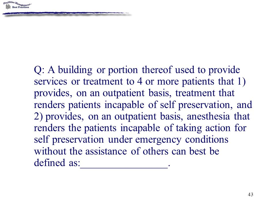 Q: A building or portion thereof used to provide services or treatment to 4 or more patients that 1) provides, on an outpatient basis, treatment that renders patients incapable of self preservation, and 2) provides, on an outpatient basis, anesthesia that renders the patients incapable of taking action for self preservation under emergency conditions without the assistance of others can best be defined as:________________.