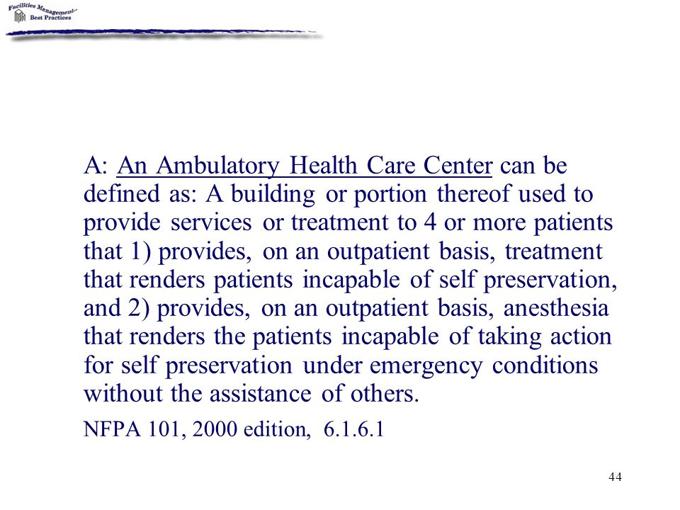 A: An Ambulatory Health Care Center can be defined as: A building or portion thereof used to provide services or treatment to 4 or more patients that 1) provides, on an outpatient basis, treatment that renders patients incapable of self preservation, and 2) provides, on an outpatient basis, anesthesia that renders the patients incapable of taking action for self preservation under emergency conditions without the assistance of others.