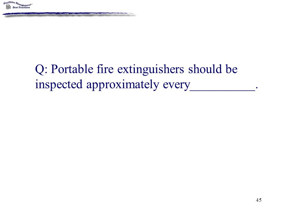 Q: Portable fire extinguishers should be inspected approximately every__________.