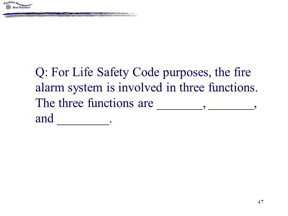Q: For Life Safety Code purposes, the fire alarm system is involved in three functions.
