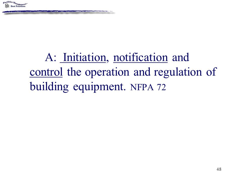 A: Initiation, notification and control the operation and regulation of building equipment. NFPA 72