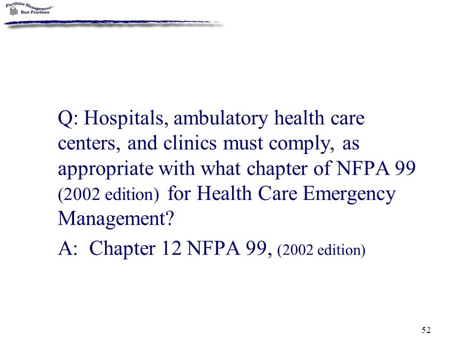 Q: Hospitals, ambulatory health care centers, and clinics must comply, as appropriate with what chapter of NFPA 99 (2002 edition) for Health Care Emergency Management