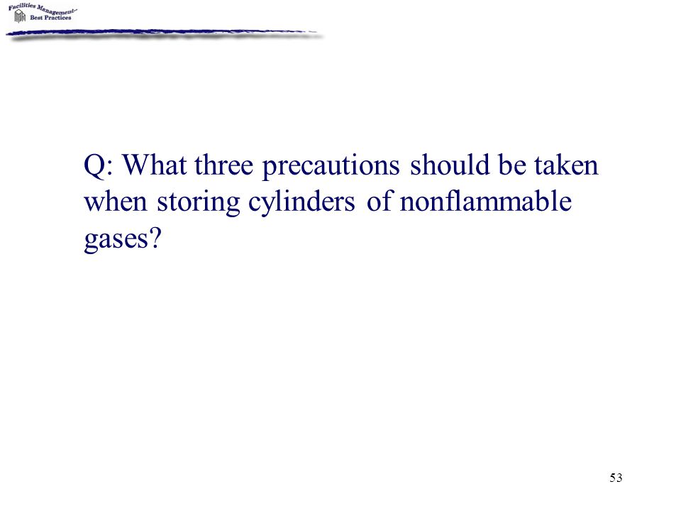 Q: What three precautions should be taken when storing cylinders of nonflammable gases