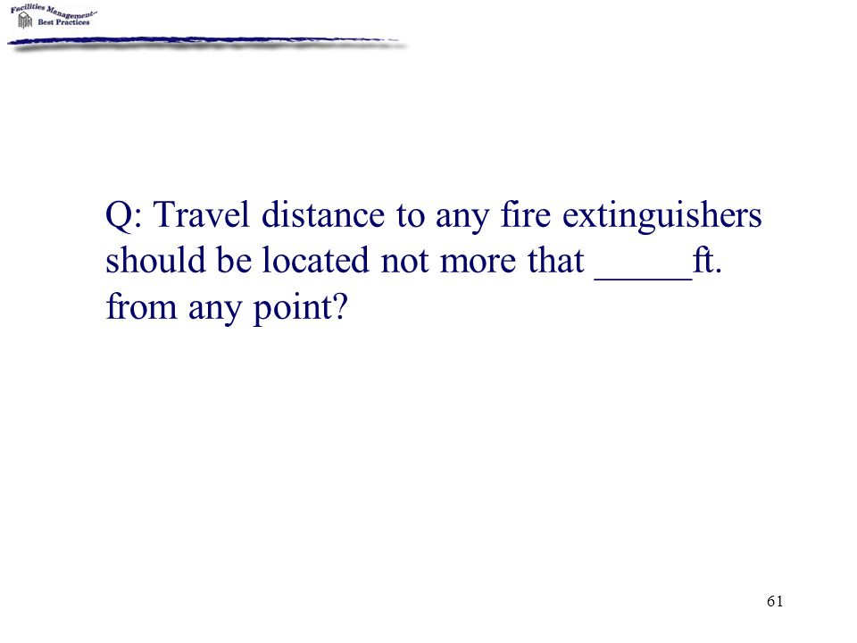 Q: Travel distance to any fire extinguishers should be located not more that _____ft.