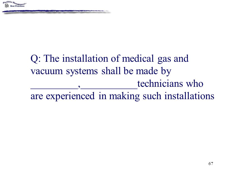 Q: The installation of medical gas and vacuum systems shall be made by _________,___________technicians who are experienced in making such installations